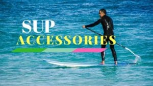 Best SUP Accessories - Stand Up Paddle Board - SUP Equipment